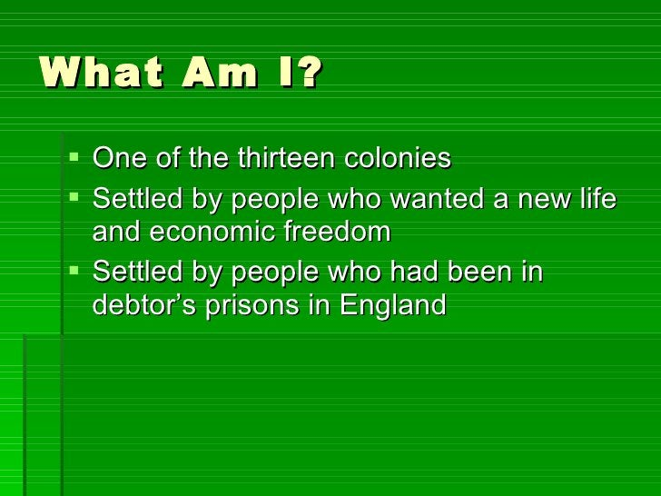 What Am I? <ul><li>One of the thirteen colonies </li></ul><ul><li>Settled by people who wanted a new life and economic fre...