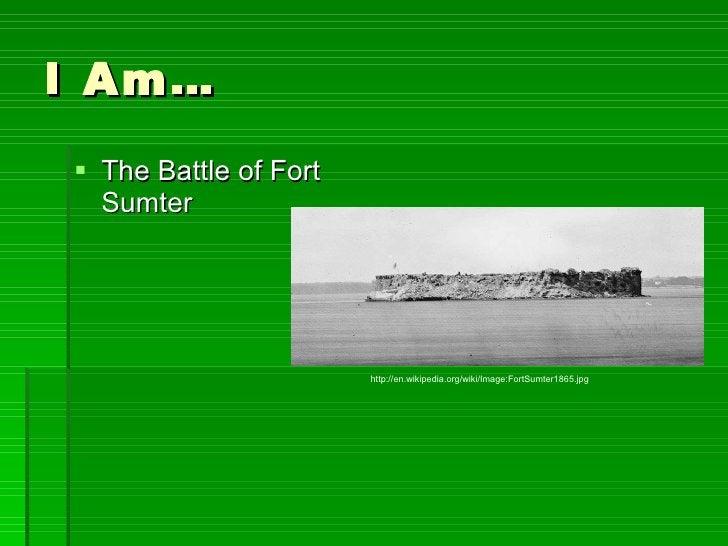 I Am… <ul><li>The Battle of Fort Sumter </li></ul>http://en.wikipedia.org/wiki/Image:FortSumter1865.jpg