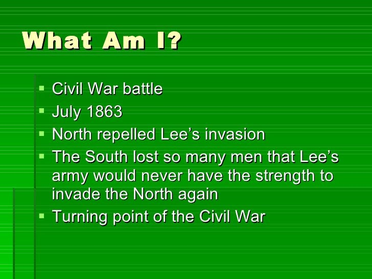 What Am I? <ul><li>Civil War battle </li></ul><ul><li>July 1863 </li></ul><ul><li>North repelled Lee's invasion </li></ul>...