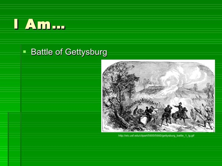 I Am… <ul><li>Battle of Gettysburg </li></ul>http://etc.usf.edu/clipart/5600/5660/gettysburg_battle_1_lg.gif