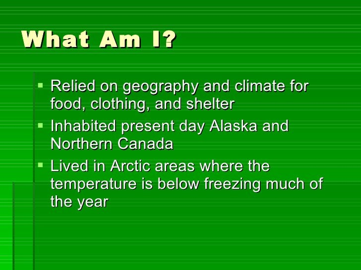 What Am I? <ul><li>Relied on geography and climate for food, clothing, and shelter </li></ul><ul><li>Inhabited present day...