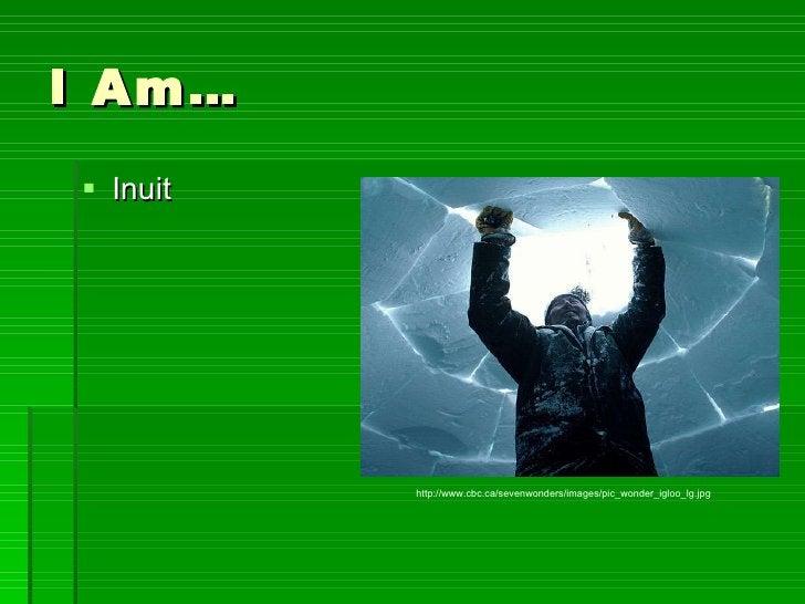I Am… <ul><li>Inuit </li></ul>http://www.cbc.ca/sevenwonders/images/pic_wonder_igloo_lg.jpg