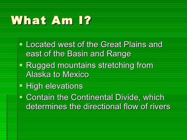 What Am I? <ul><li>Located west of the Great Plains and east of the Basin and Range </li></ul><ul><li>Rugged mountains str...