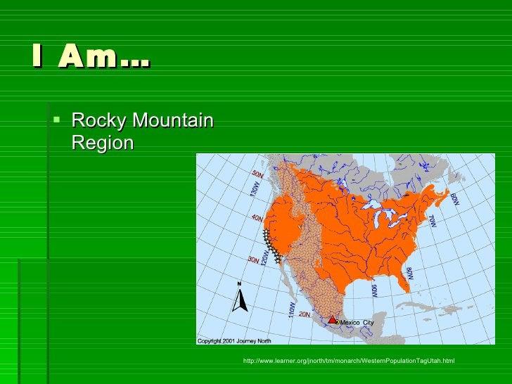 I Am… <ul><li>Rocky Mountain Region </li></ul>http://www.learner.org/jnorth/tm/monarch/WesternPopulationTagUtah.html
