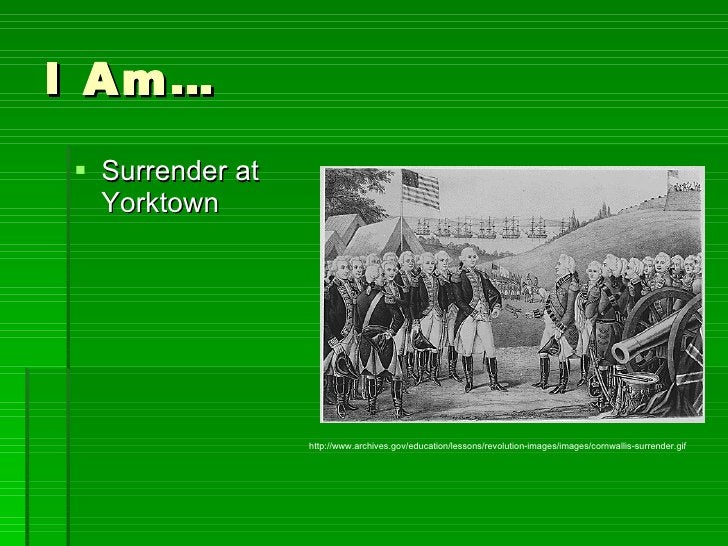 I Am… <ul><li>Surrender at Yorktown </li></ul>http://www.archives.gov/education/lessons/revolution-images/images/cornwalli...