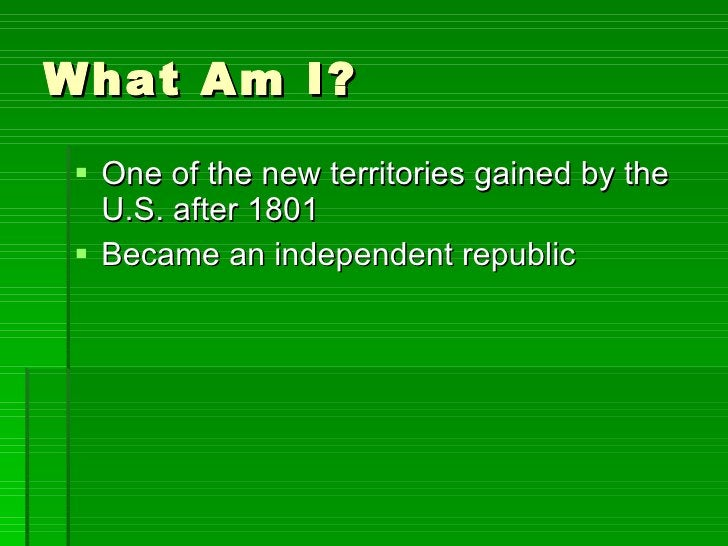 What Am I? <ul><li>One of the new territories gained by the U.S. after 1801 </li></ul><ul><li>Became an independent republ...