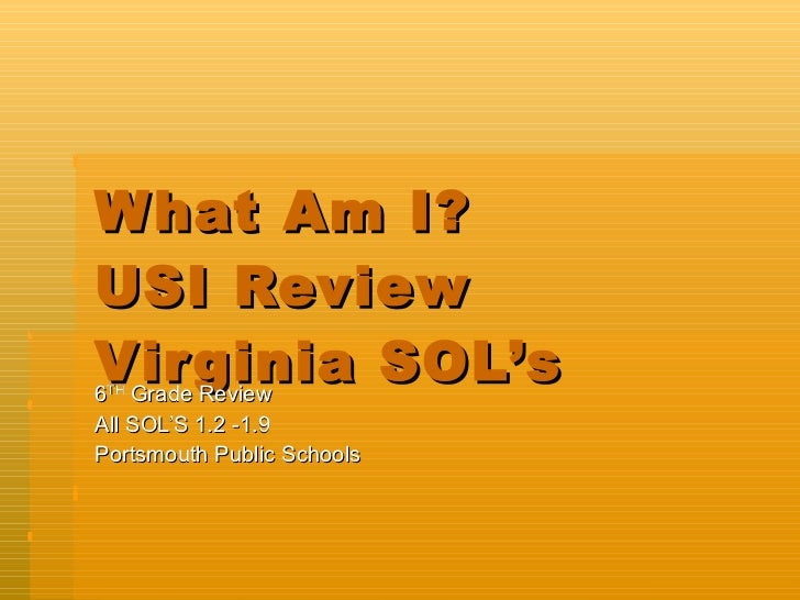 What Am I?  USI Review Virginia SOL's 6 TH  Grade Review All SOL'S 1.2 -1.9 Portsmouth Public Schools