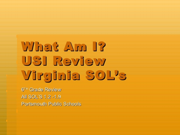 W hat Am I?USI ReviewVir ginia SOL's6TH Grade ReviewAll SOL'S 1.2 -1.9Portsmouth Public Schools