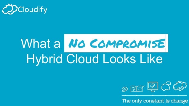 The only constant is changeThe only constant is change What a No CompromisE. Hybrid Cloud Looks Like