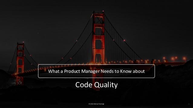 © 2018 Michael Rutledge What a Product Manager Needs to Know about 1 Code Quality