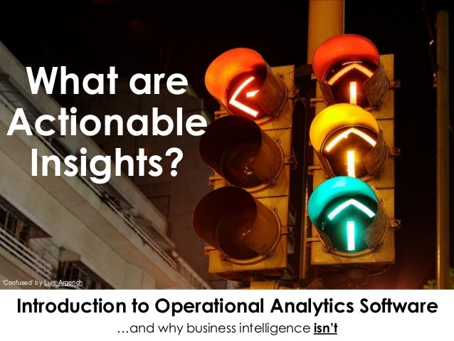 What are Actionable Insights? Introduction to Operational Analytics Software …and why business intelligence isn't 'Confuse...