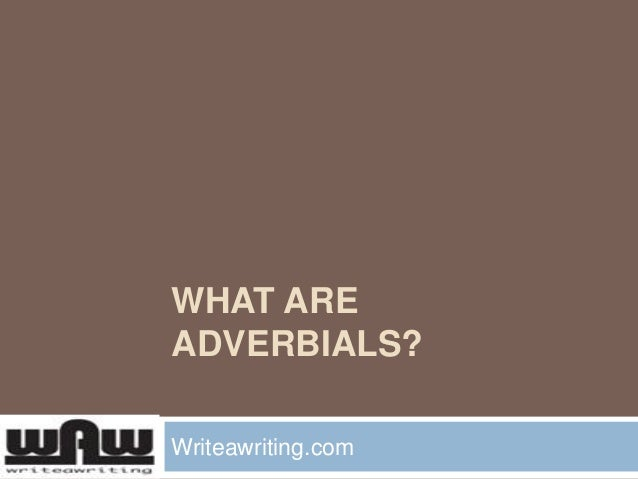 WHAT ARE ADVERBIALS? Writeawriting.com
