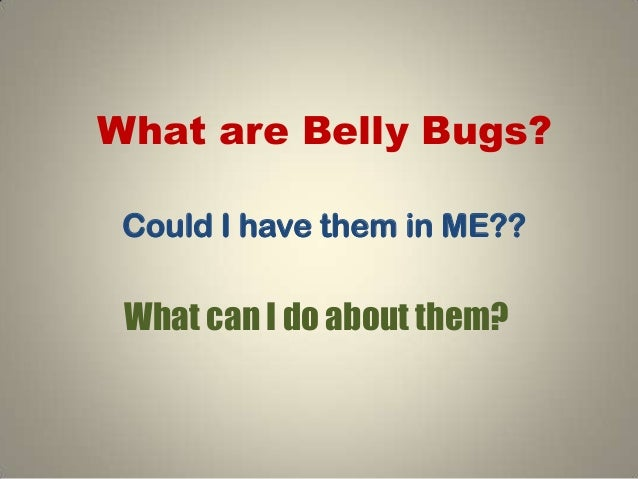 What are Belly Bugs? Could I have them in ME?? What can I do about them?