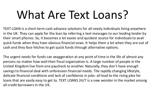 What Are Text Loans? TEXT LOAN is a short-term cash advance solutions for all needy individuals living anywhere in the UK....