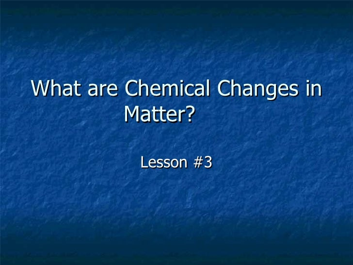 What are Chemical Changes in Matter? Lesson #3