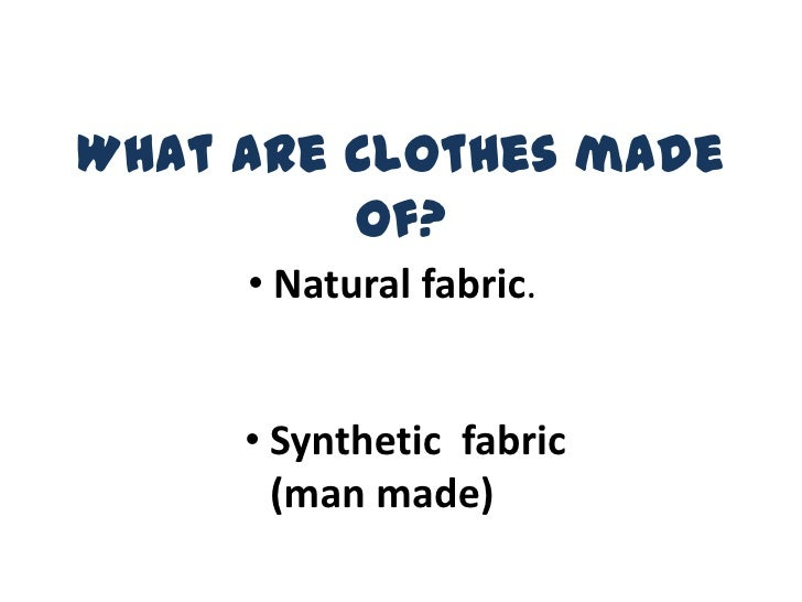 What are clothes made         of?     • Natural fabric.     • Synthetic fabric       (man made)