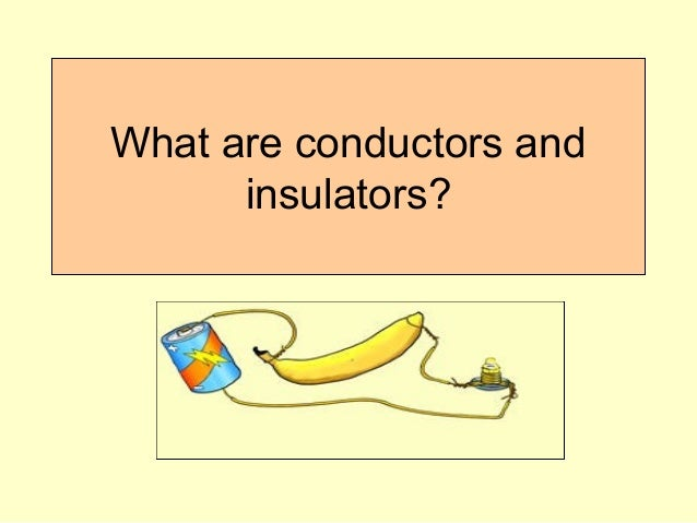 What Are Conductors : What are conductors and insulators