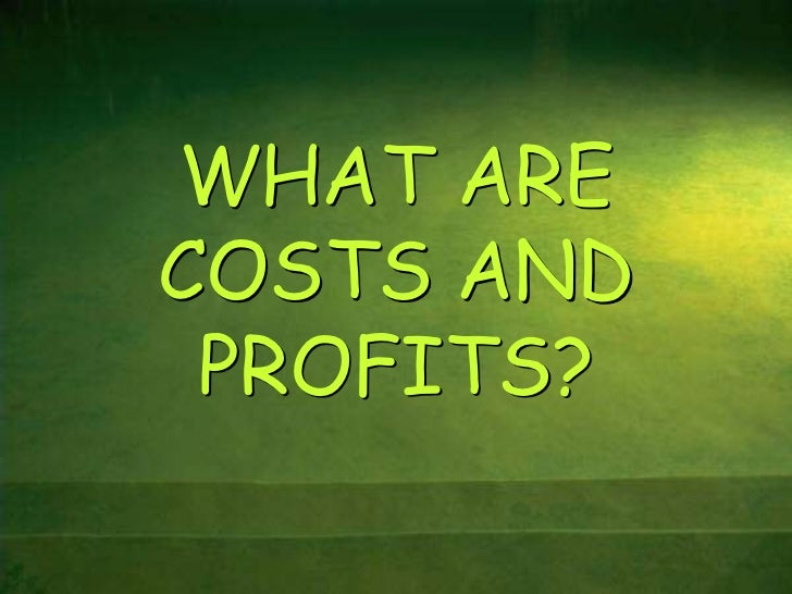 WHAT ARECOSTS AND PROFITS?