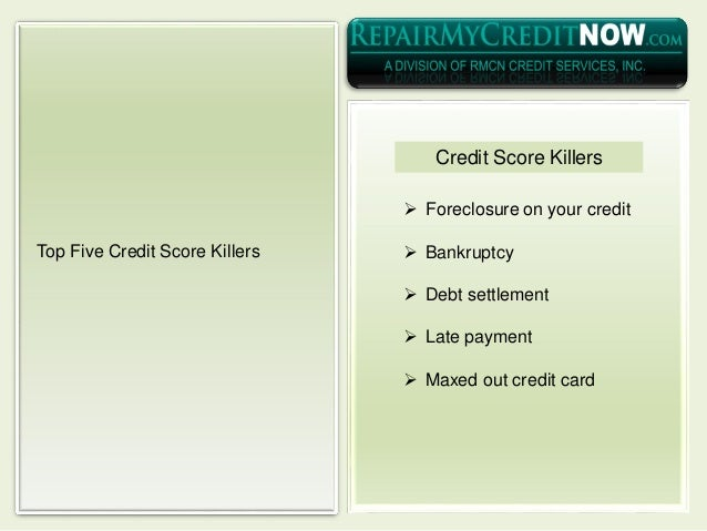 Top Five Credit Score Killers  Foreclosure on your credit  Bankruptcy  Debt settlement  Late payment  Maxed out credi...