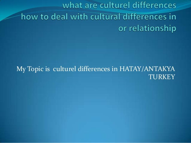 My Topic is culturel differences in HATAY/ANTAKYA TURKEY