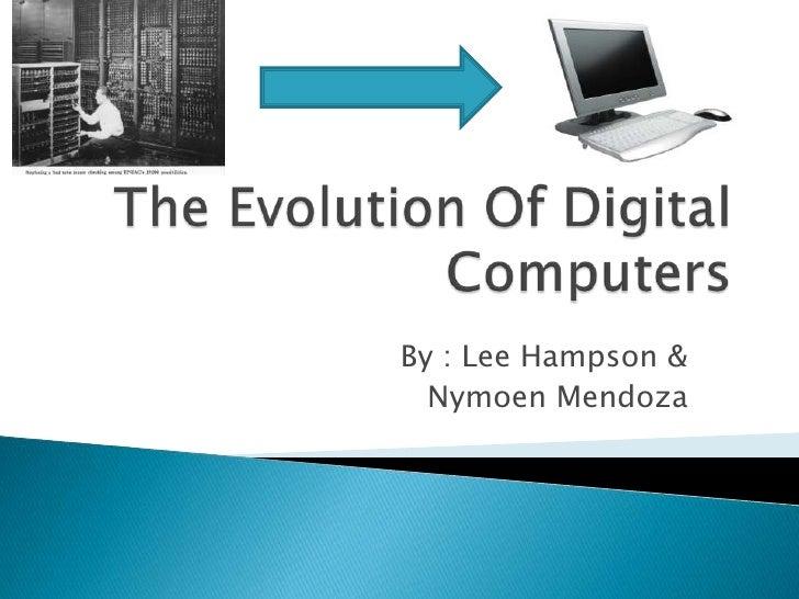 The Evolution Of Digital Computers<br />By : Lee Hampson &<br />Nymoen Mendoza<br />