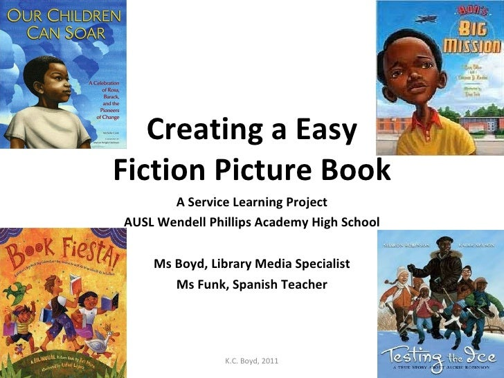 Creating a Easy Fiction Picture Book A Service Learning Project AUSL Wendell Phillips Academy High School Ms Boyd, Library...