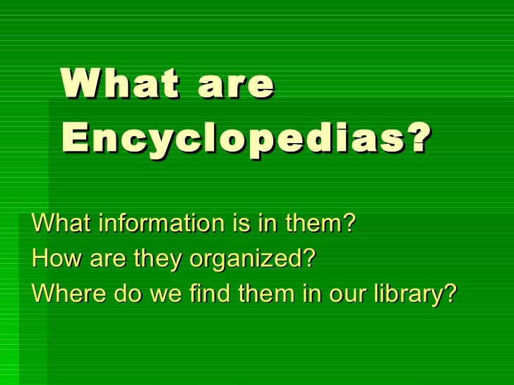What are Encyclopedias? What information is in them? How are they organized? Where do we find them in our library?