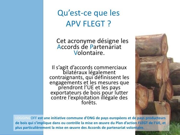 Qu'est-ce que lesAPV FLEGT ?<br />Cet acronyme désigne les Accords de Partenariat Volontaire. <br />Il s'agit d'accords co...
