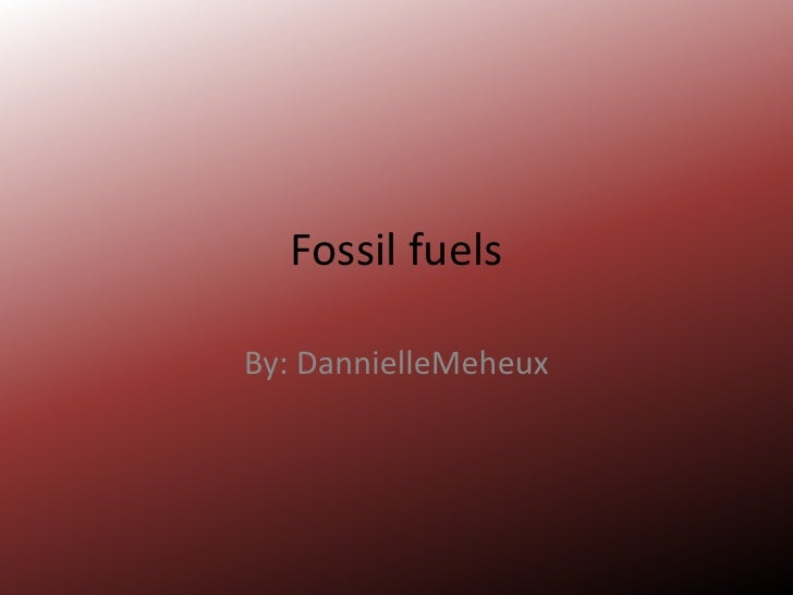 Fossil fuels<br />By: DannielleMeheux<br />