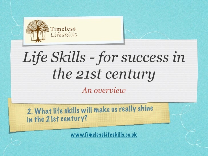 Life Skills - for success in      the 21st century                          An overview  2 . Wh at li fe sk il ls w il l m...