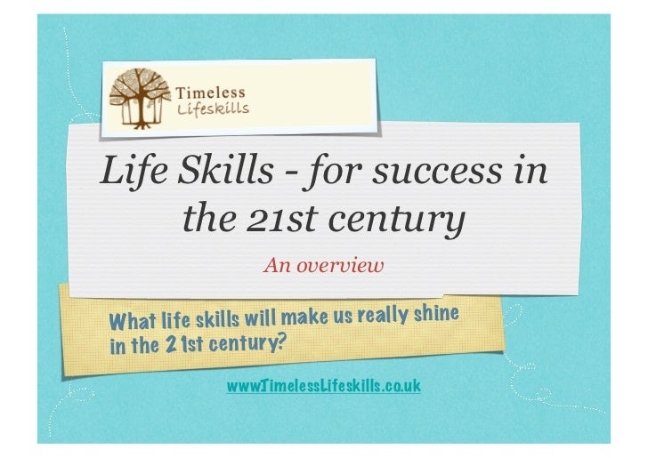 Life Skills - for success in     the 21st century                      An overviewW ha t life skills w ill m ake us re al ...