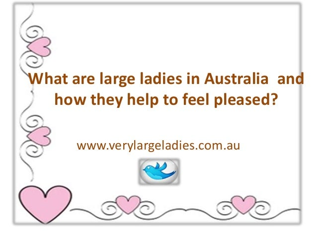 What are large ladies in Australia and how they help to feel pleased? www.verylargeladies.com.au