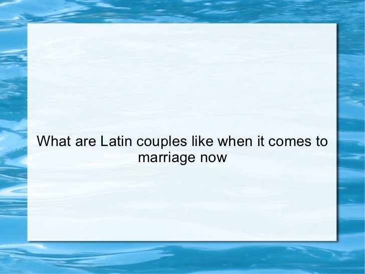 What are Latin couples like when it comes to marriage now