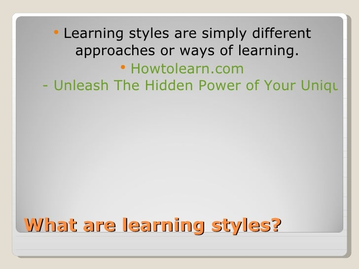 What are learning styles? <ul><li>Learning styles are simply different approaches or ways of learning. </li></ul><ul><li>H...