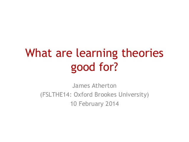 What are learning theories good for? James Atherton (FSLTHE14: Oxford Brookes University) 10 February 2014