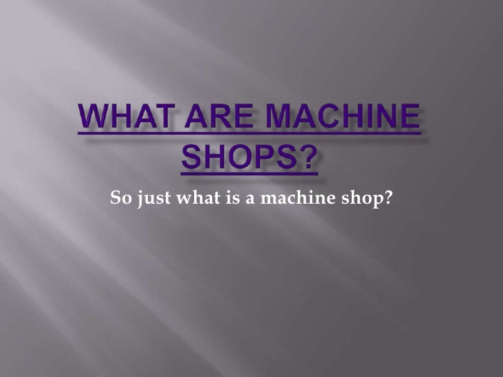 What are MACHINE SHOPS?<br />So just what is a machine shop?<br />