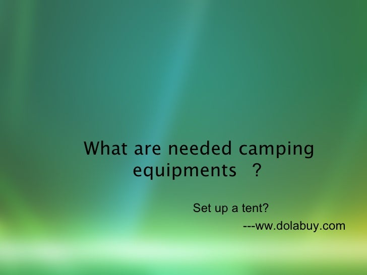 What are needed camping     equipments ?          Set up a tent?                   ---ww.dolabuy.com