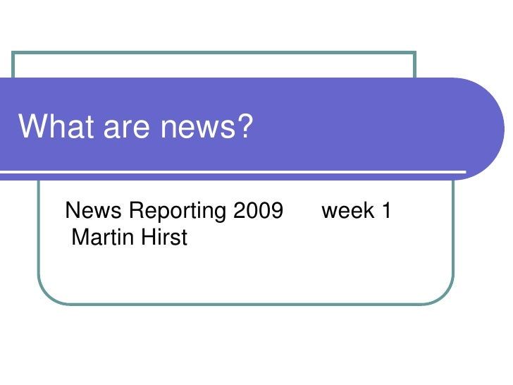What are news?<br />News Reporting 2009week 1 Martin Hirst<br />