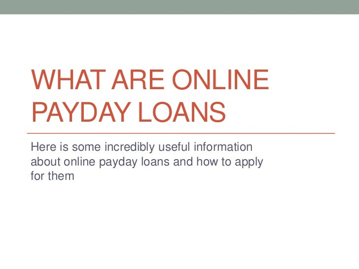 WHAT ARE ONLINEPAYDAY LOANSHere is some incredibly useful informationabout online payday loans and how to applyfor them