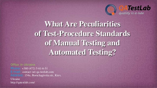 What Are Peculiarities of Test-Procedure Standards of Manual Testing and Automated Testing? Office in Ukraine Phone: +380 ...