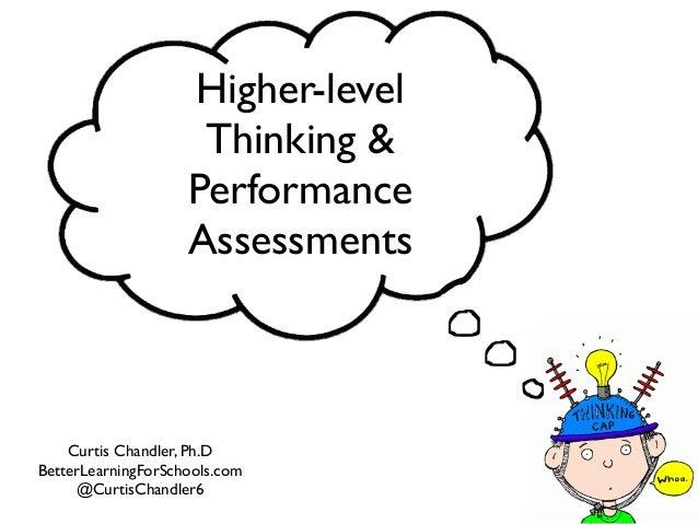 Higher-level Thinking & Performance Assessments Curtis Chandler, Ph.D BetterLearningForSchools.com @CurtisChandler6