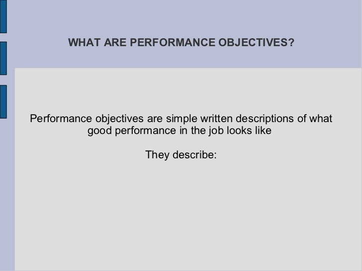 WHAT ARE PERFORMANCE OBJECTIVES? Performance objectives are simple written descriptions of what good performance in the jo...