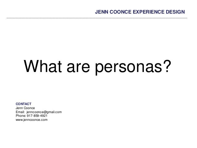 JENN COONCE EXPERIENCE DESIGN What are personas? CONTACT Jenn Coonce Email: jenncoonce@gmail.com Phone: 917-859-4921 www.j...
