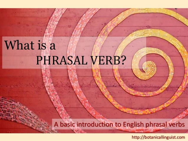 What is a  PHRASAL VERB?  A basic introduction to English phrasal verbs  http://botanicallinguist.com