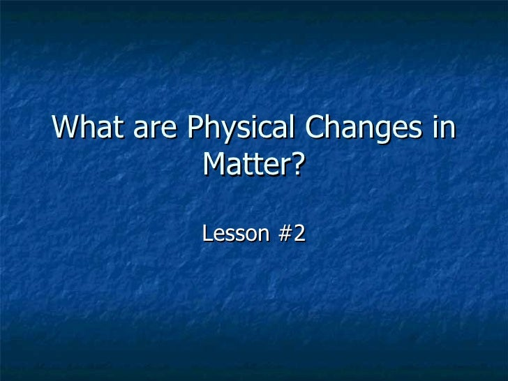 What are Physical Changes in Matter? Lesson #2
