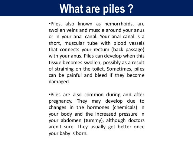 What are piles ? •Piles, also known as hemorrhoids, are swollen veins and muscle around your anus or in your anal canal. Y...