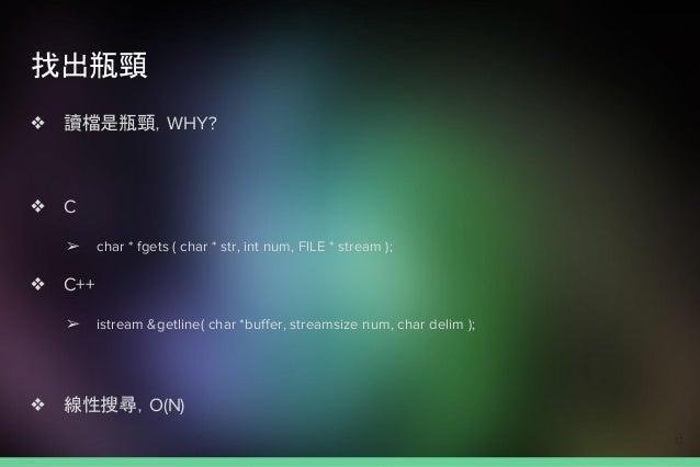找出瓶頸 ❖ 讀檔是瓶頸,WHY? ❖ C ➢ char * fgets ( char * str, int num, FILE * stream ); ❖ C++ ➢ istream &getline( char *buffer, strea...