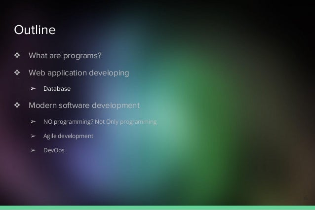 Outline ❖ What are programs? ❖ Web application developing ➢ Database ❖ Modern software development ➢ NO programming? Not O...