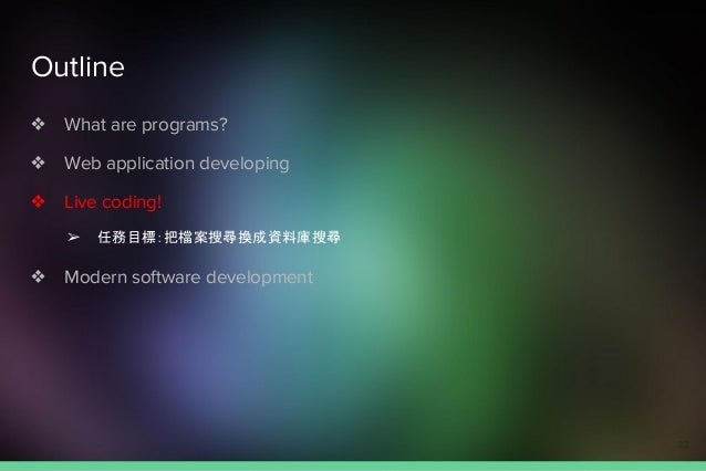 Outline ❖ What are programs? ❖ Web application developing ❖ Live coding! ➢ 任務目標:把檔案搜尋換成資料庫搜尋 ❖ Modern software development...