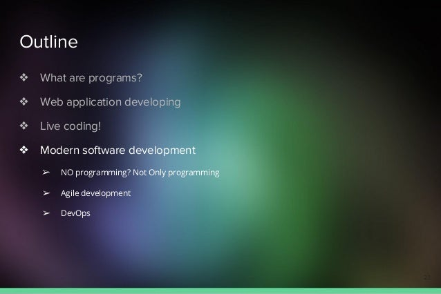 Outline ❖ What are programs? ❖ Web application developing ❖ Live coding! ❖ Modern software development ➢ NO programming? N...